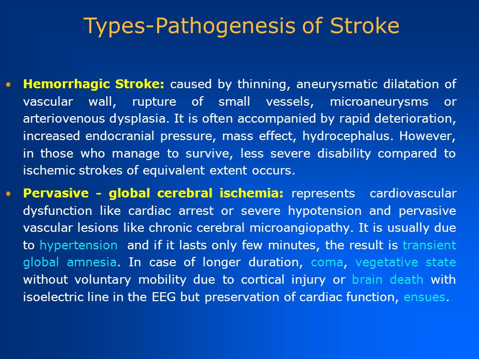 Hemorrhagic Stroke: caused by thinning, aneurysmatic dilatation of vascular wall, rupture of small vessels, microaneurysms or arteriovenous dysplasia.
