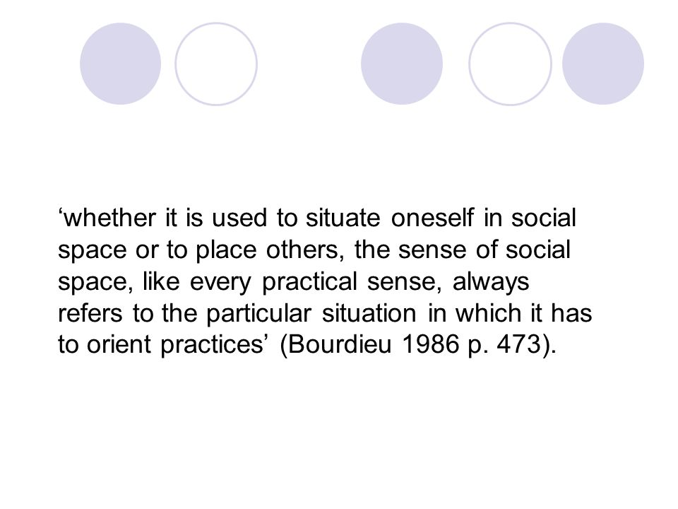 'whether it is used to situate oneself in social space or to place others, the sense of social space, like every practical sense, always refers to the particular situation in which it has to orient practices' (Bourdieu 1986 p.