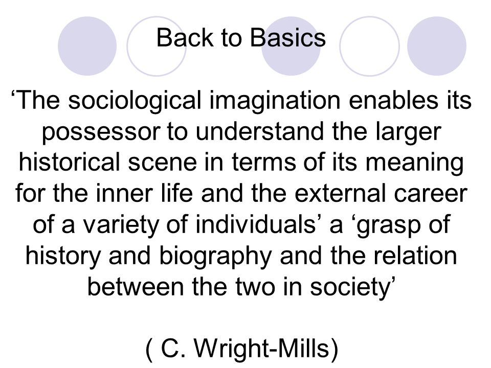 Back to Basics 'The sociological imagination enables its possessor to understand the larger historical scene in terms of its meaning for the inner life and the external career of a variety of individuals' a 'grasp of history and biography and the relation between the two in society' ( C.