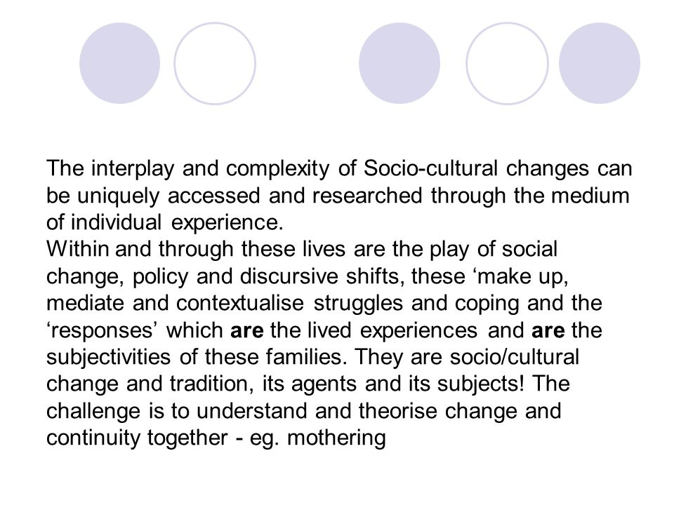 The interplay and complexity of Socio-cultural changes can be uniquely accessed and researched through the medium of individual experience.