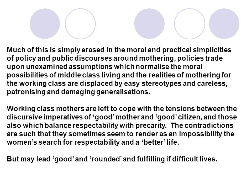 Much of this is simply erased in the moral and practical simplicities of policy and public discourses around mothering, policies trade upon unexamined assumptions which normalise the moral possibilities of middle class living and the realities of mothering for the working class are displaced by easy stereotypes and careless, patronising and damaging generalisations.