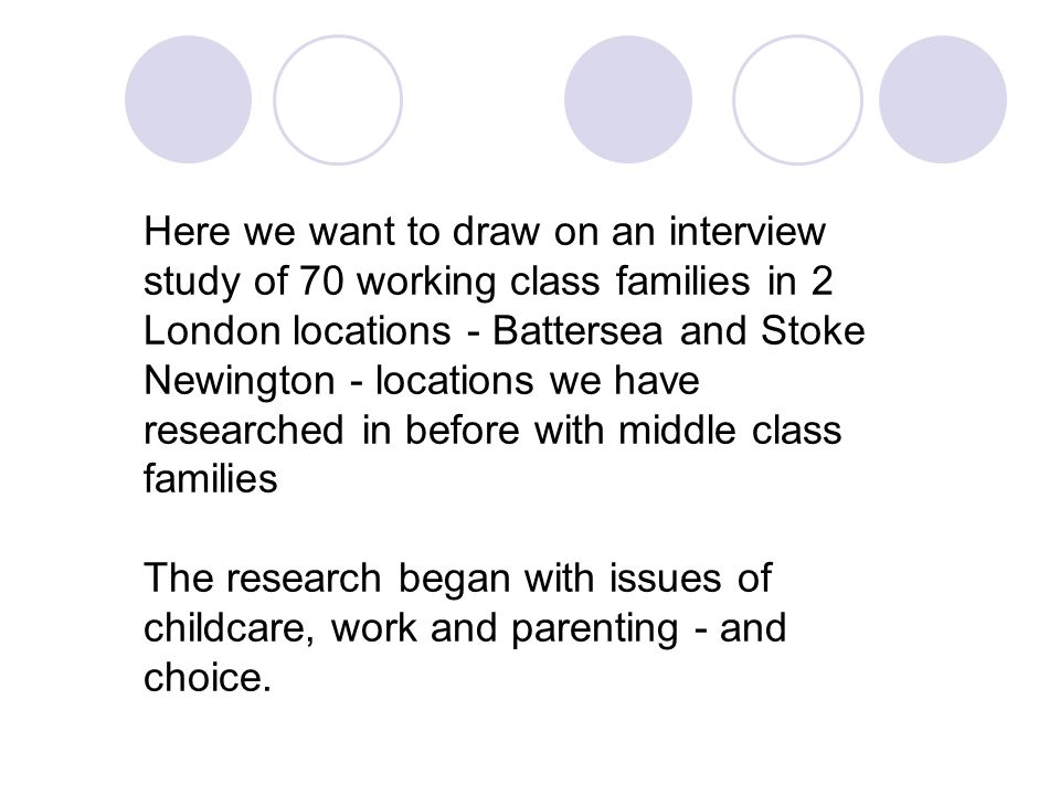 Here we want to draw on an interview study of 70 working class families in 2 London locations - Battersea and Stoke Newington - locations we have researched in before with middle class families The research began with issues of childcare, work and parenting - and choice.