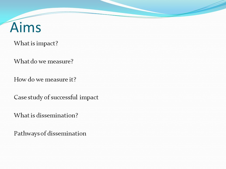 Aims What is impact. What do we measure. How do we measure it.