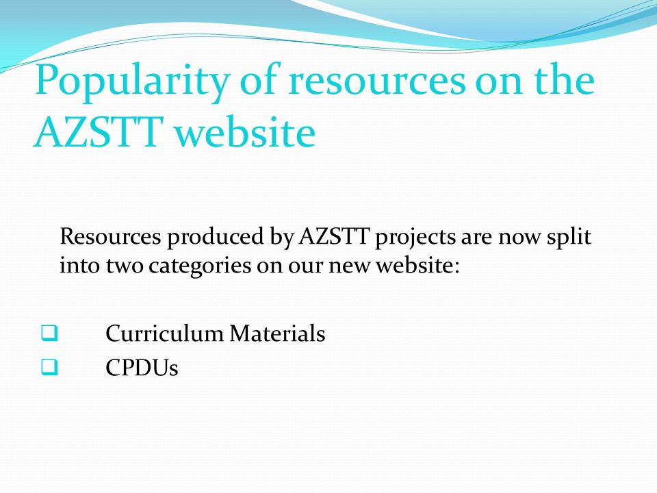 Popularity of resources on the AZSTT website Resources produced by AZSTT projects are now split into two categories on our new website:  Curriculum Materials  CPDUs