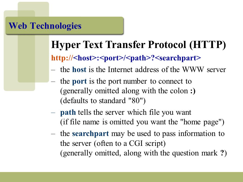Web Technologies Hyper Text Transfer Protocol (HTTP) http:// : / ? –the host is the Internet address of the WWW server –the port is the port number to