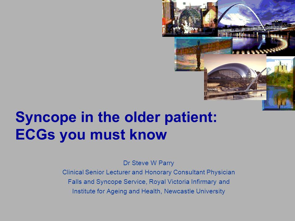 Syncope in the older patient: ECGs you must know Dr Steve W Parry Clinical Senior Lecturer and Honorary Consultant Physician Falls and Syncope Service, Royal Victoria Infirmary and Institute for Ageing and Health, Newcastle University