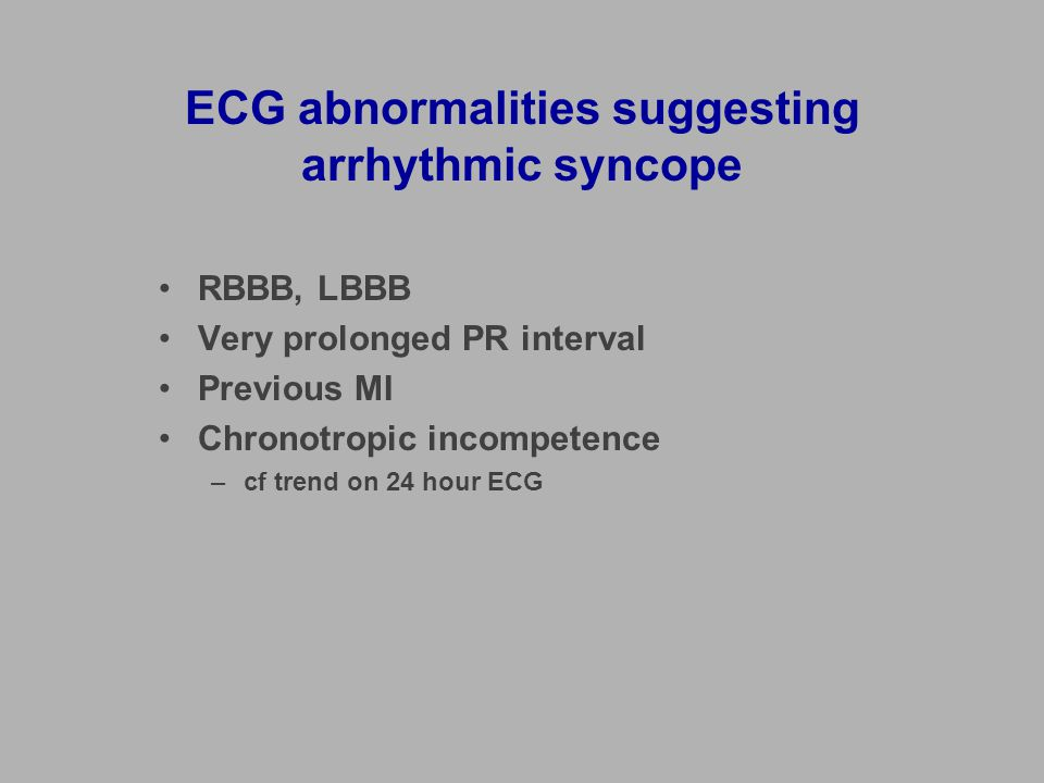 ECG abnormalities suggesting arrhythmic syncope RBBB, LBBB Very prolonged PR interval Previous MI Chronotropic incompetence –cf trend on 24 hour ECG
