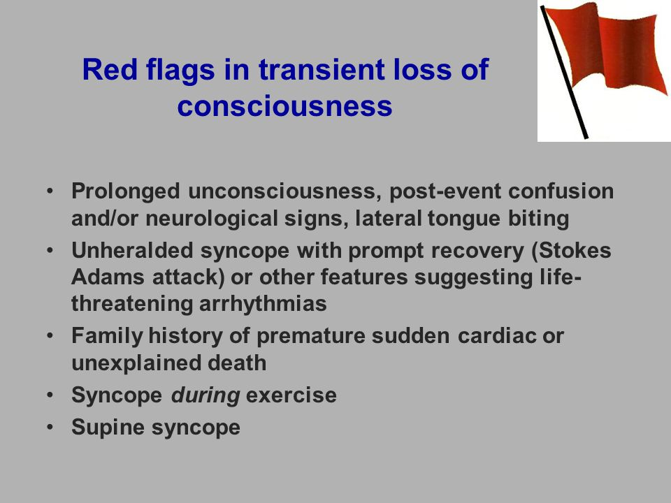 Red flags in transient loss of consciousness Prolonged unconsciousness, post-event confusion and/or neurological signs, lateral tongue biting Unheralded syncope with prompt recovery (Stokes Adams attack) or other features suggesting life- threatening arrhythmias Family history of premature sudden cardiac or unexplained death Syncope during exercise Supine syncope