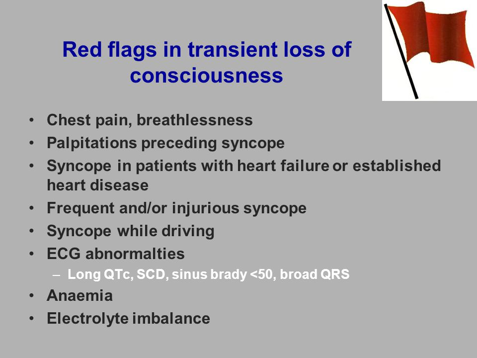 Red flags in transient loss of consciousness Chest pain, breathlessness Palpitations preceding syncope Syncope in patients with heart failure or established heart disease Frequent and/or injurious syncope Syncope while driving ECG abnormalties –Long QTc, SCD, sinus brady <50, broad QRS Anaemia Electrolyte imbalance