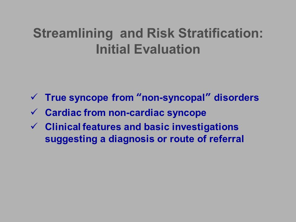 Basic Evaluation History –Witness account –Clues to underlying diagnosis Stokes-Adams presentation VVS, CSS, OH Familial sudden death syndromes Seizures, psychiatric disorders Subclavian steal, CVD Examination –Cardiovascular, neurological 12 lead ECG –Normal: low risk of cardiac syncope –Abnormal: independent predictor of increased mortality Lying/standing blood pressure measurement