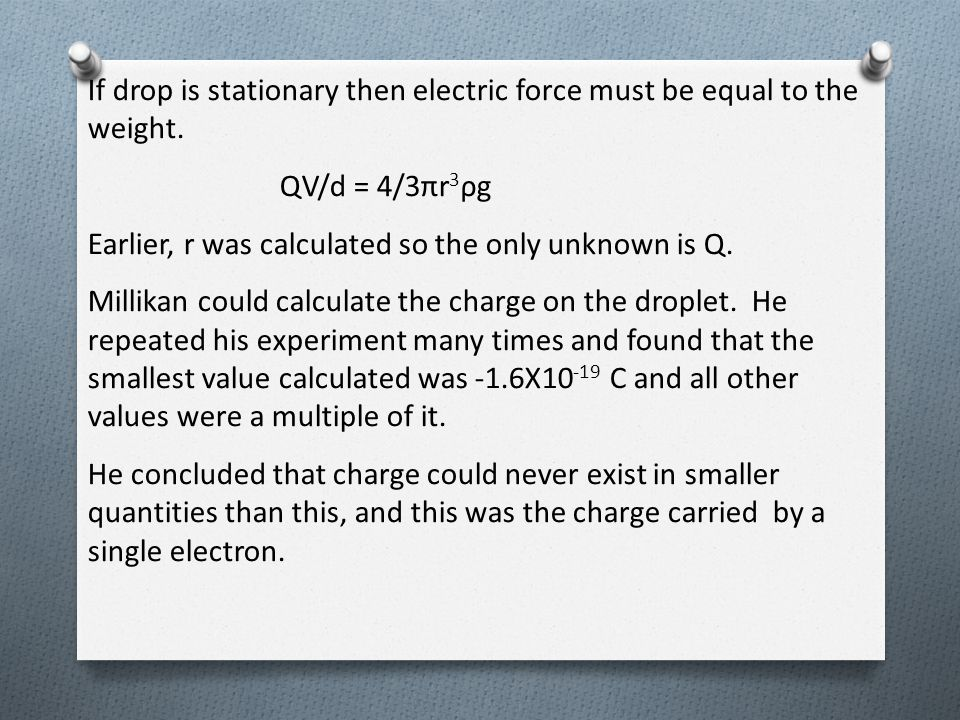 If drop is stationary then electric force must be equal to the weight. QV/d = 4/3πr 3 ρg Earlier, r was calculated so the only unknown is Q. Millikan