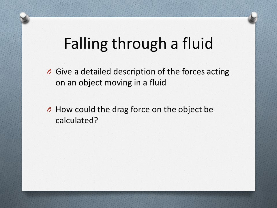 O Give a detailed description of the forces acting on an object moving in a fluid O How could the drag force on the object be calculated.