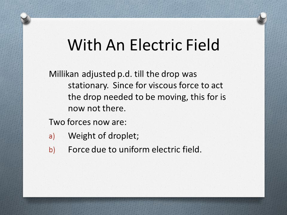 With An Electric Field Millikan adjusted p.d. till the drop was stationary. Since for viscous force to act the drop needed to be moving, this for is n