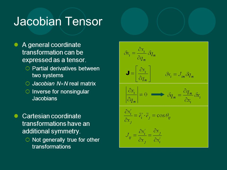 Jacobian Tensor A general coordinate transformation can be expressed as a tensor.  Partial derivatives between two systems  Jacobian N  N real matr