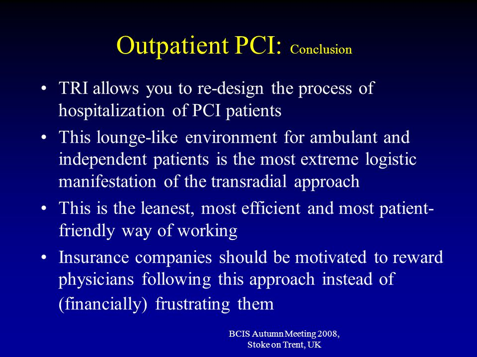 BCIS Autumn Meeting 2008, Stoke on Trent, UK Outpatient PCI: Conclusion TRI allows you to re-design the process of hospitalization of PCI patients This lounge-like environment for ambulant and independent patients is the most extreme logistic manifestation of the transradial approach This is the leanest, most efficient and most patient- friendly way of working Insurance companies should be motivated to reward physicians following this approach instead of (financially) frustrating them
