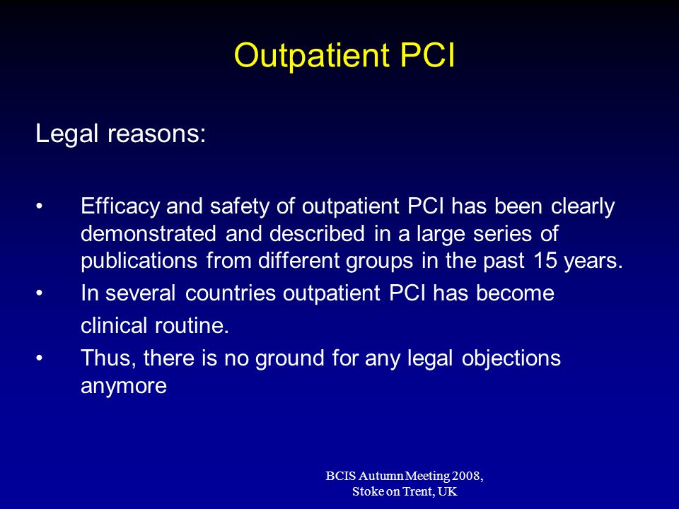 BCIS Autumn Meeting 2008, Stoke on Trent, UK Outpatient PCI: Current policy After >15 years experience (1992-2008) Elective PCI ± 60-80% in day care UAP [clinical] Same or next day (IIB-IIIA blockers) discharge Inter-hospital: ± 100% transfer same day Primary PCI: Day 3 discharge Interhospital: ± 100% transfer same day