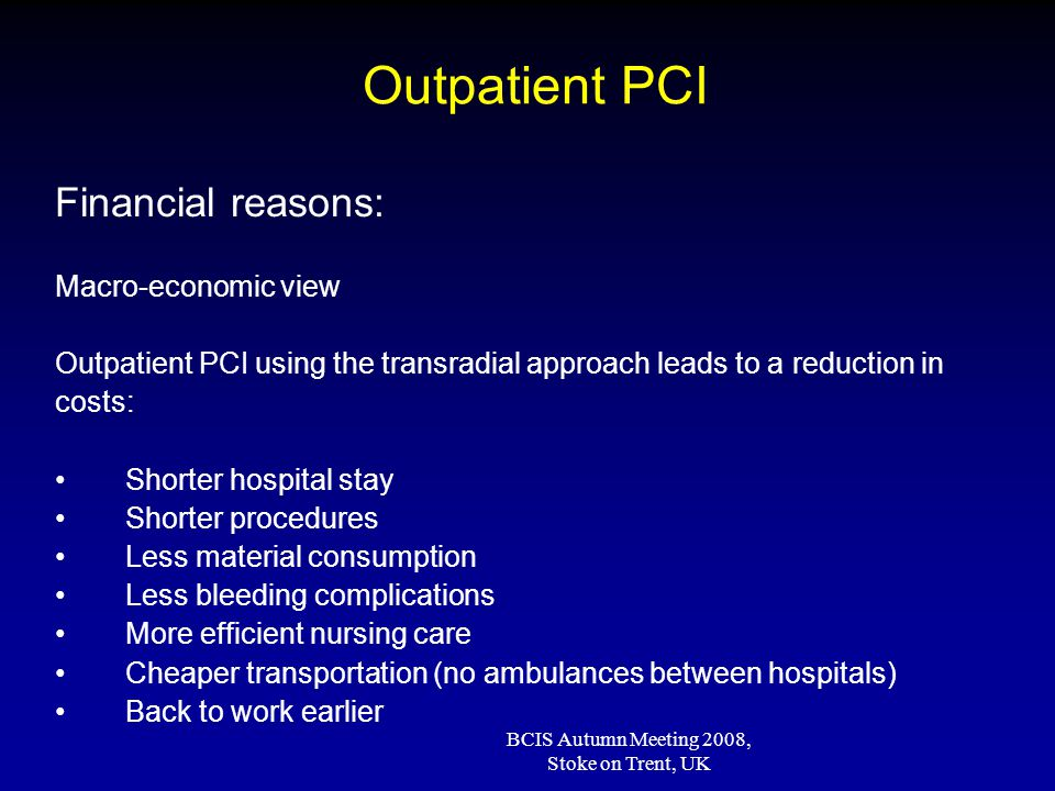 BCIS Autumn Meeting 2008, Stoke on Trent, UK Outpatient PCI Financial reasons: Macro-economic view Outpatient PCI using the transradial approach leads to a reduction in costs: Shorter hospital stay Shorter procedures Less material consumption Less bleeding complications More efficient nursing care Cheaper transportation (no ambulances between hospitals) Back to work earlier