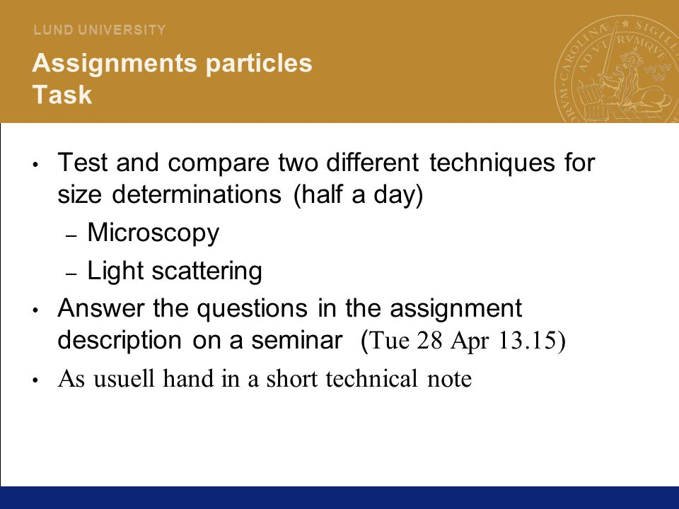 21 L U N D U N I V E R S I T Y Assignments particles Task Test and compare two different techniques for size determinations (half a day) – Microscopy