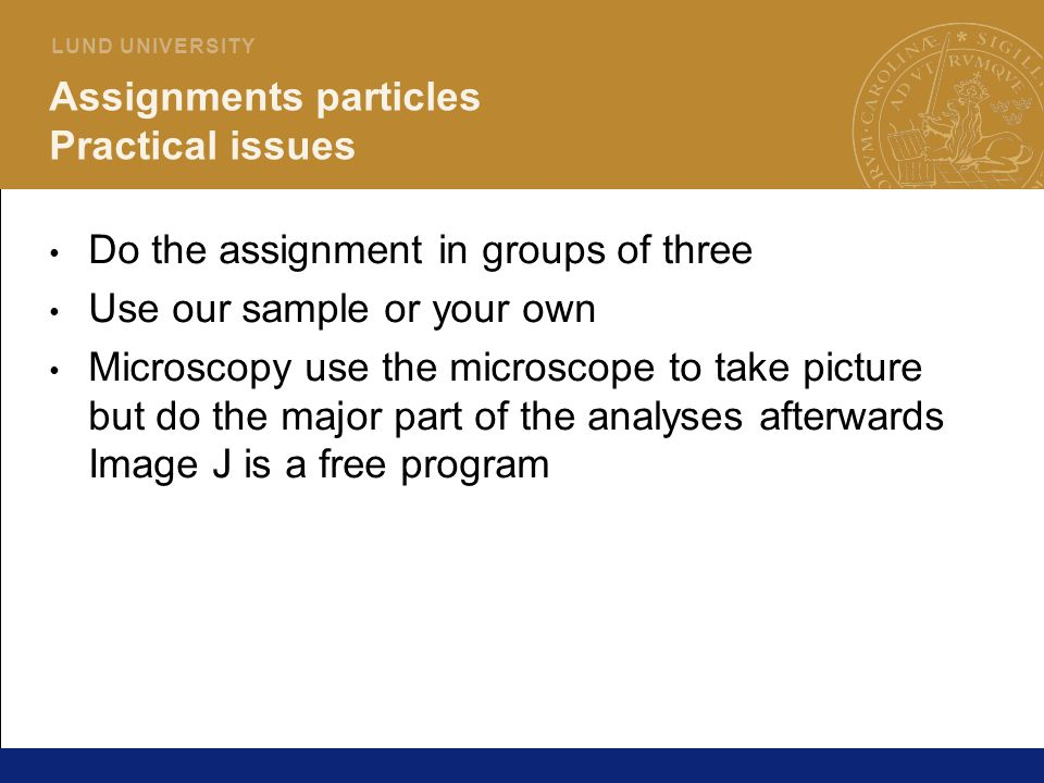 22 L U N D U N I V E R S I T Y Assignments particles Practical issues Do the assignment in groups of three Use our sample or your own Microscopy use t