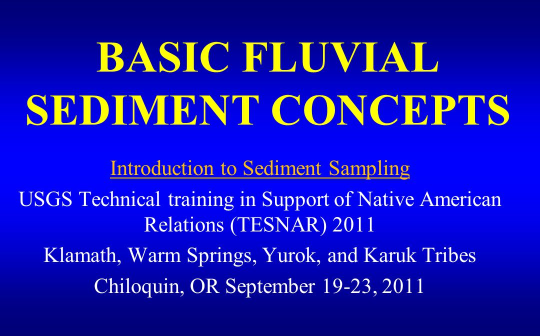 BASIC FLUVIAL SEDIMENT CONCEPTS Introduction to Sediment Sampling USGS Technical training in Support of Native American Relations (TESNAR) 2011 Klamath, Warm Springs, Yurok, and Karuk Tribes Chiloquin, OR September 19-23, 2011