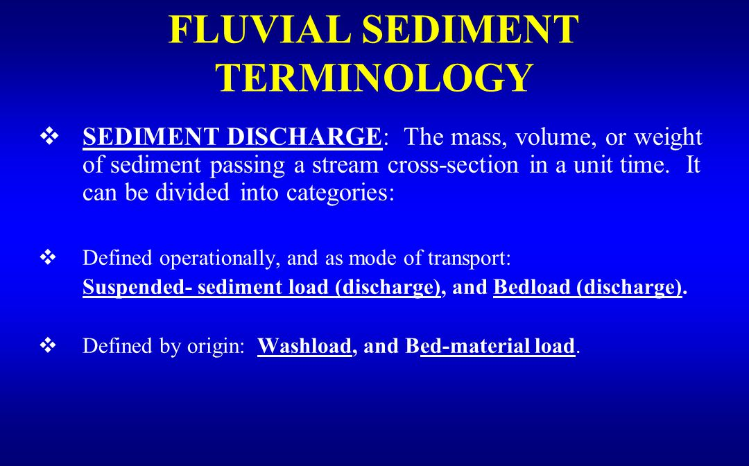  SEDIMENT DISCHARGE: The mass, volume, or weight of sediment passing a stream cross-section in a unit time.