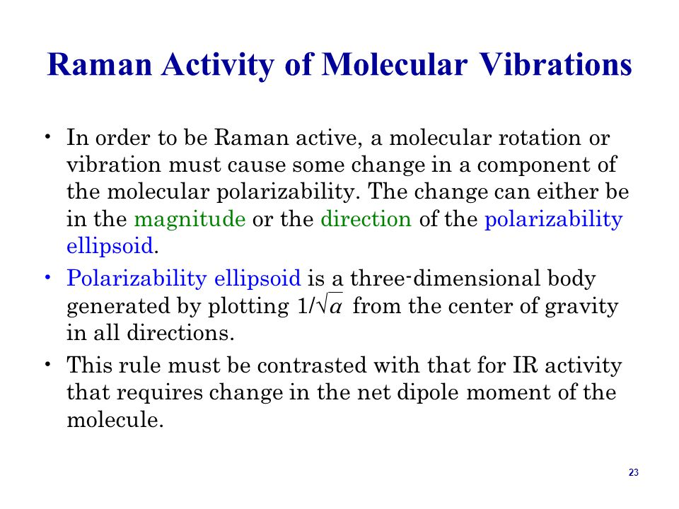 23 Raman Activity of Molecular Vibrations In order to be Raman active, a molecular rotation or vibration must cause some change in a component of the