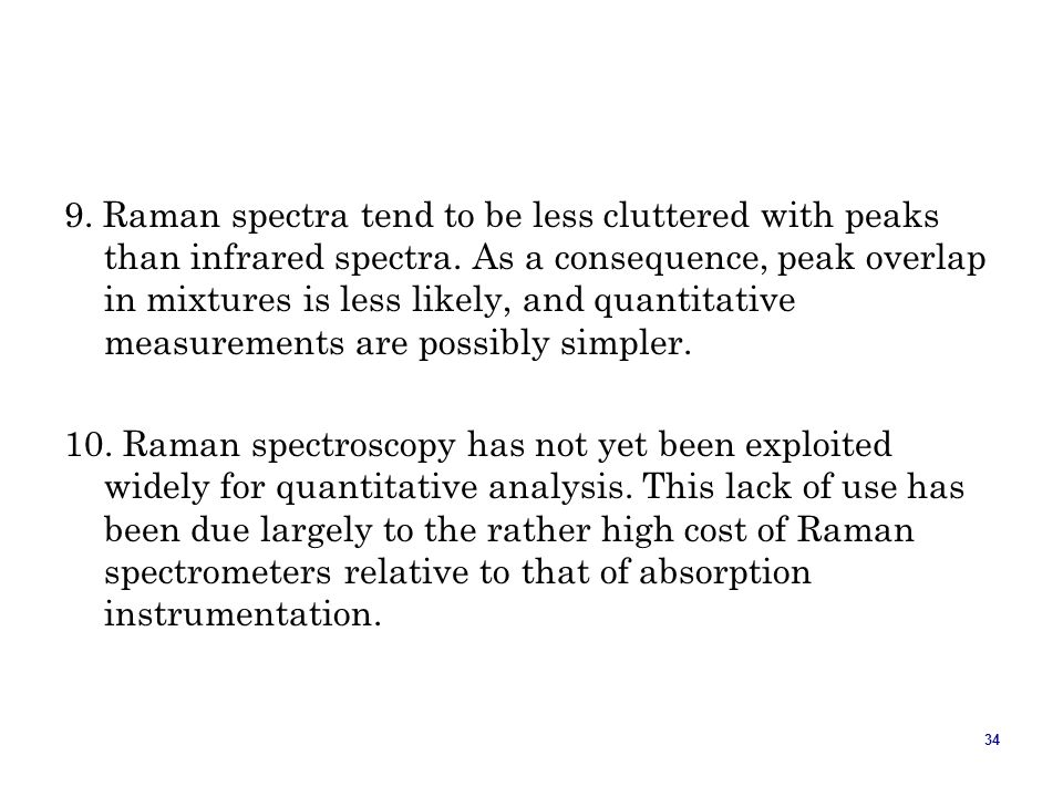34 9. Raman spectra tend to be less cluttered with peaks than infrared spectra. As a consequence, peak overlap in mixtures is less likely, and quantit
