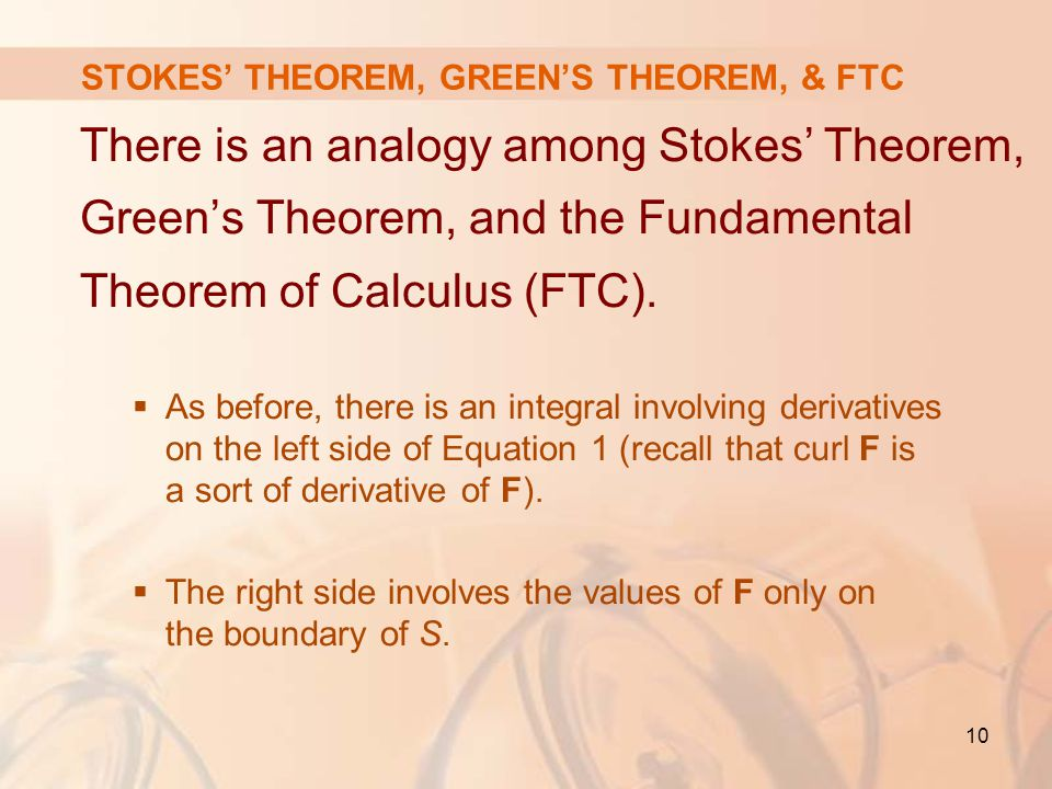 10 STOKES' THEOREM, GREEN'S THEOREM, & FTC There is an analogy among Stokes' Theorem, Green's Theorem, and the Fundamental Theorem of Calculus (FTC).
