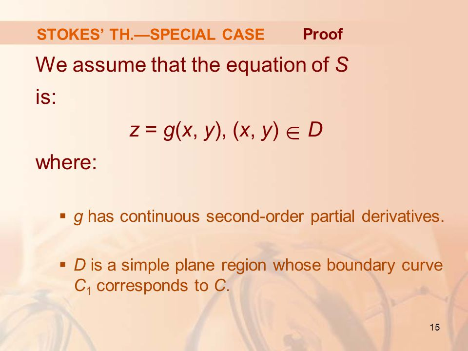 15 STOKES' TH.—SPECIAL CASE We assume that the equation of S is: z = g(x, y), (x, y) D where:  g has continuous second-order partial derivatives.