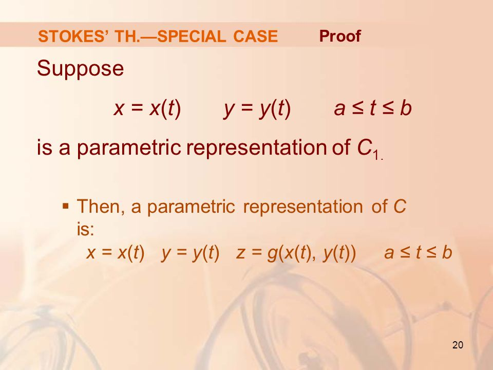 20 STOKES' TH.—SPECIAL CASE Suppose x = x(t) y = y(t) a ≤ t ≤ b is a parametric representation of C 1.