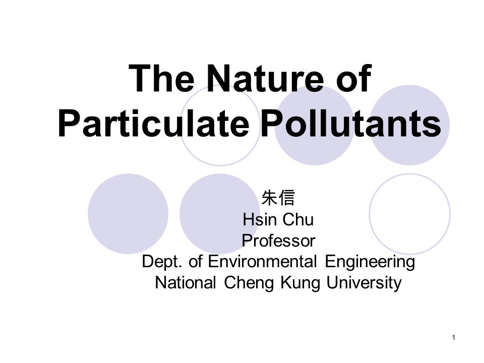 1 The Nature of Particulate Pollutants 朱信 Hsin Chu Professor Dept.