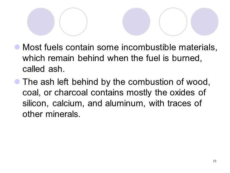 10 Most fuels contain some incombustible materials, which remain behind when the fuel is burned, called ash.