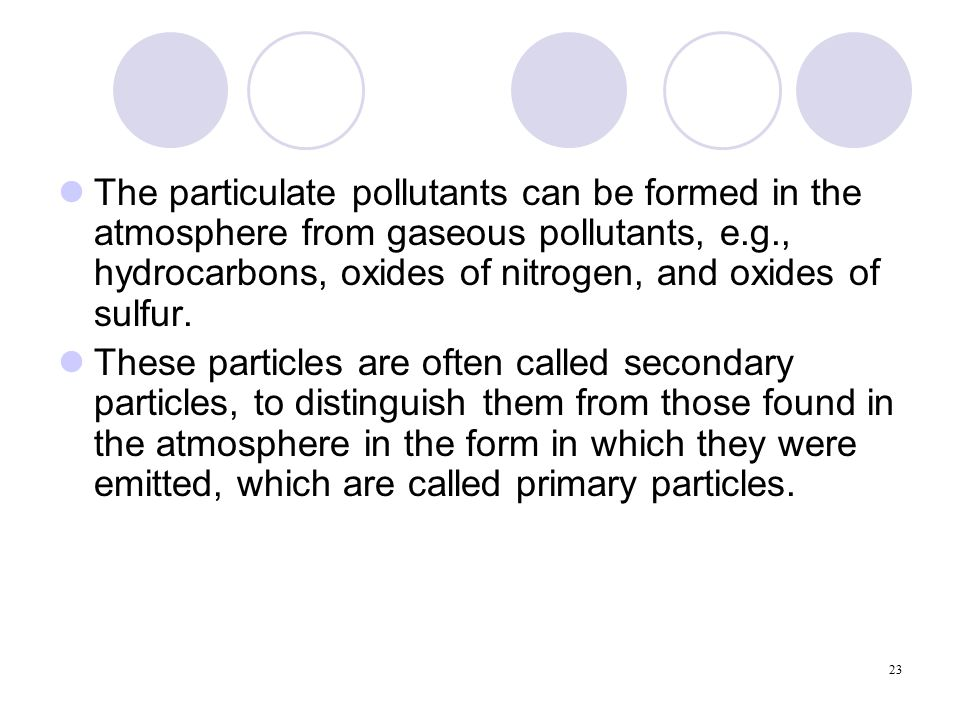 23 The particulate pollutants can be formed in the atmosphere from gaseous pollutants, e.g., hydrocarbons, oxides of nitrogen, and oxides of sulfur.