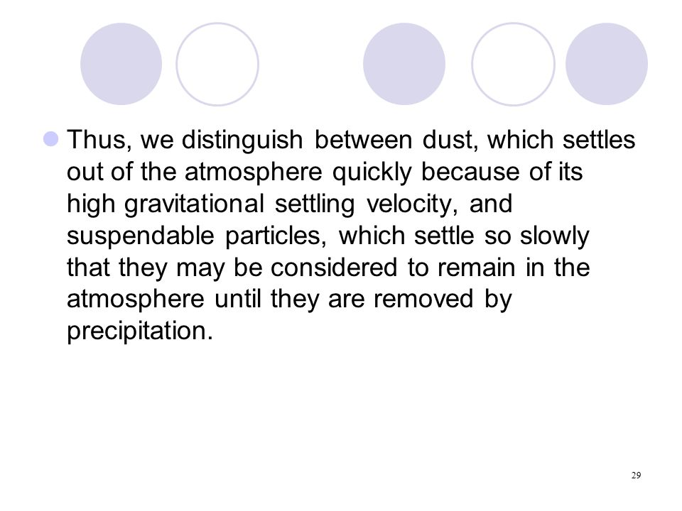 29 Thus, we distinguish between dust, which settles out of the atmosphere quickly because of its high gravitational settling velocity, and suspendable particles, which settle so slowly that they may be considered to remain in the atmosphere until they are removed by precipitation.