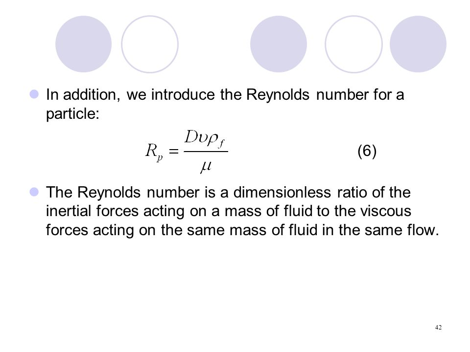 42 In addition, we introduce the Reynolds number for a particle: (6) The Reynolds number is a dimensionless ratio of the inertial forces acting on a mass of fluid to the viscous forces acting on the same mass of fluid in the same flow.