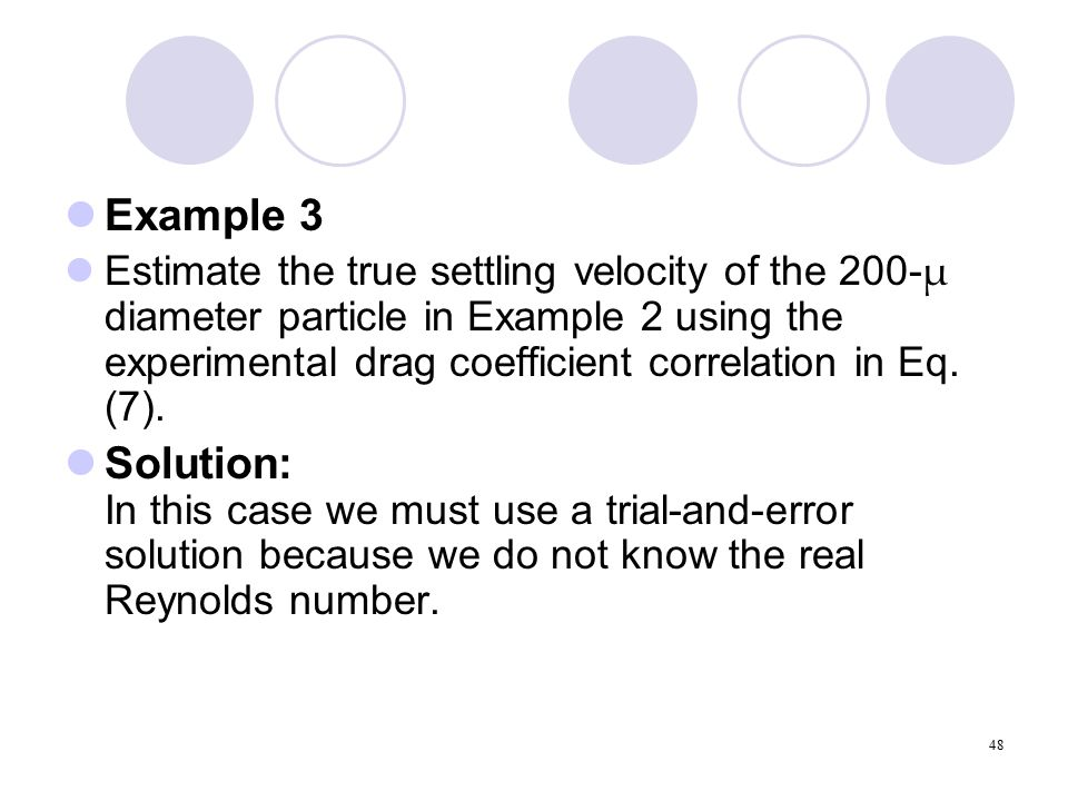 48 Example 3 Estimate the true settling velocity of the 200- µ diameter particle in Example 2 using the experimental drag coefficient correlation in Eq.