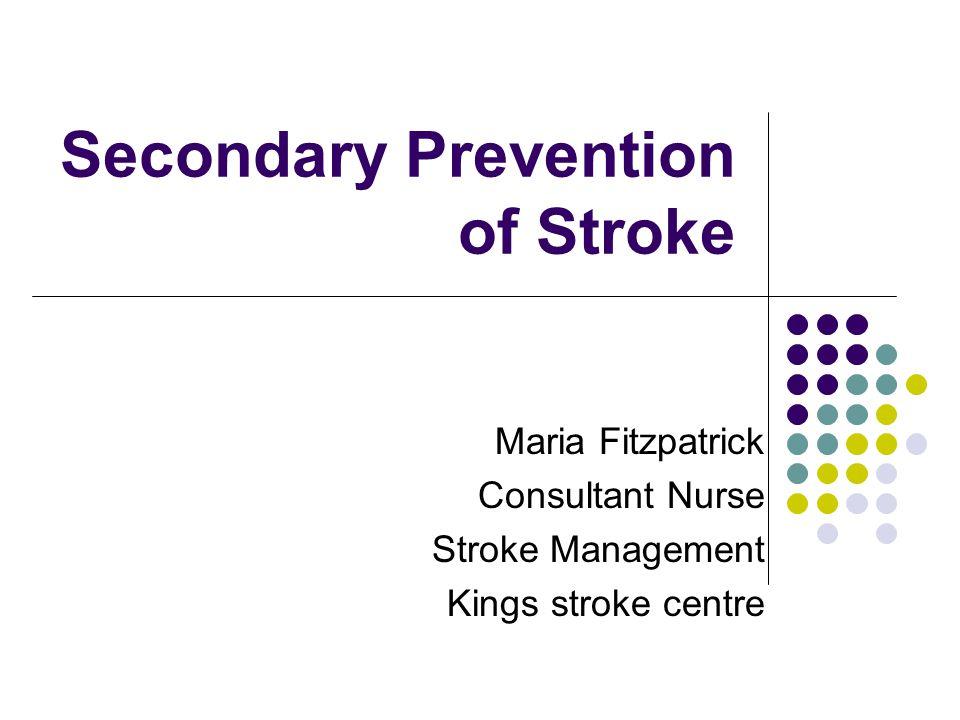 Secondary Prevention of Stroke Maria Fitzpatrick Consultant Nurse Stroke Management Kings stroke centre