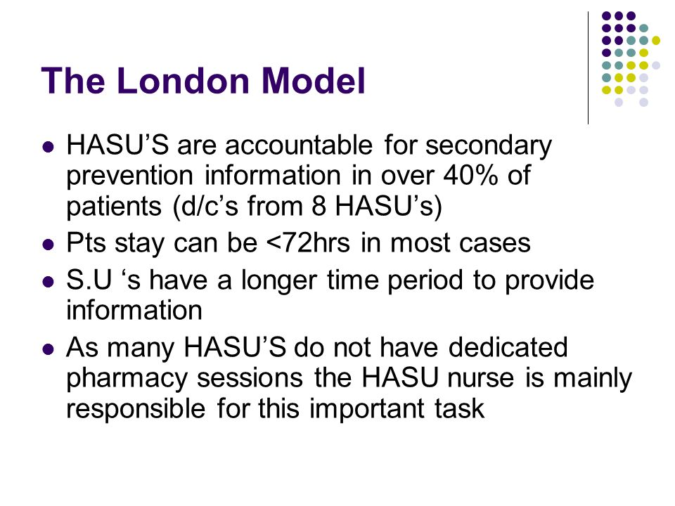 The London Model HASU'S are accountable for secondary prevention information in over 40% of patients (d/c's from 8 HASU's) Pts stay can be <72hrs in m