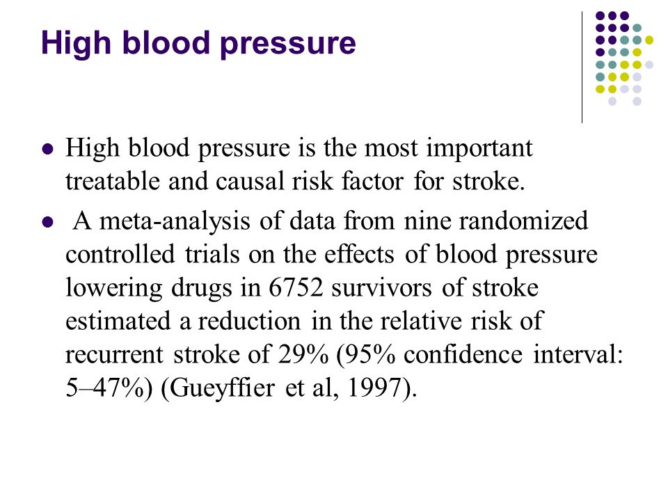 High blood pressure High blood pressure is the most important treatable and causal risk factor for stroke. A meta-analysis of data from nine randomize