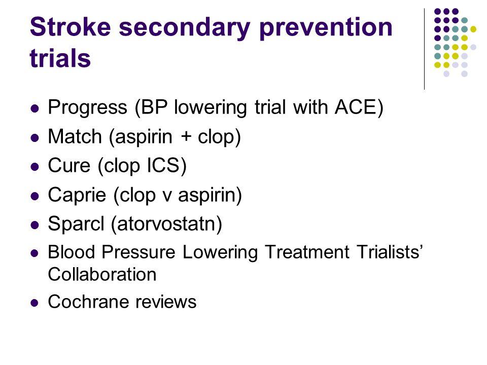 Stroke secondary prevention trials Progress (BP lowering trial with ACE) Match (aspirin + clop) Cure (clop ICS) Caprie (clop v aspirin) Sparcl (atorvo