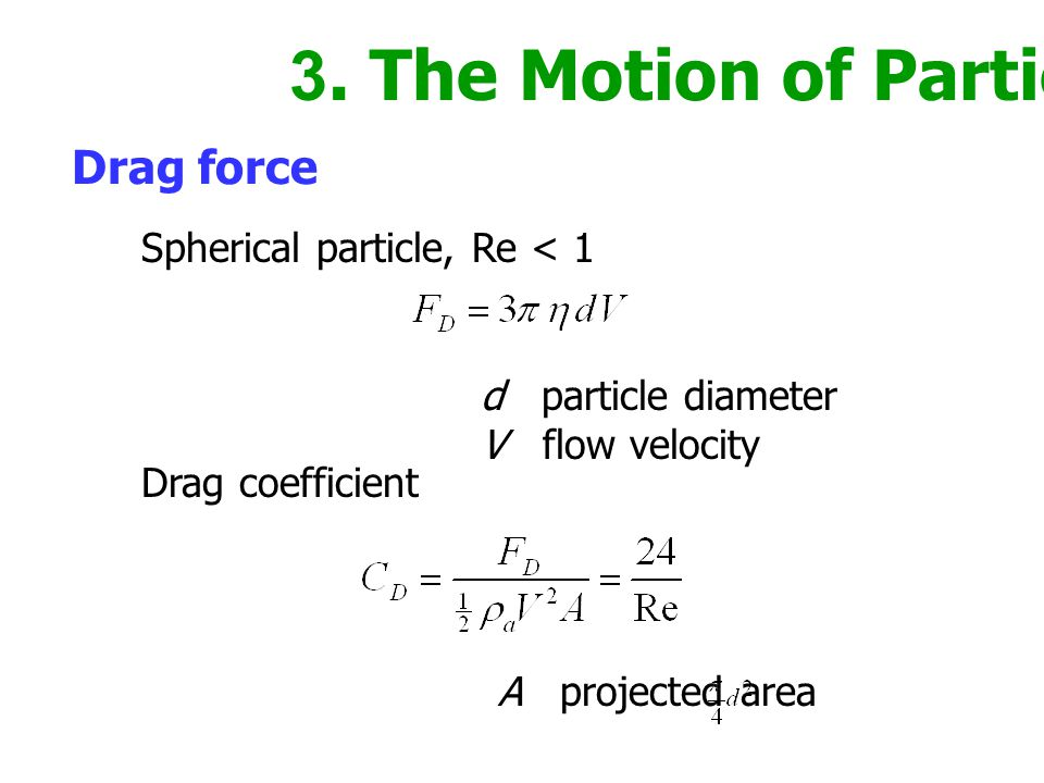 3. The Motion of Particles Drag force d particle diameter V flow velocity Spherical particle, Re < 1 Drag coefficient A projected area