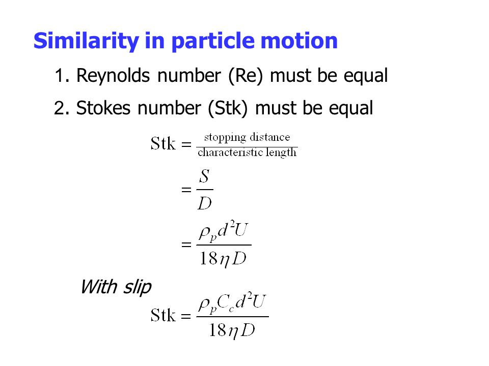 Similarity in particle motion 1. Reynolds number (Re) must be equal With slip 2. Stokes number (Stk) must be equal