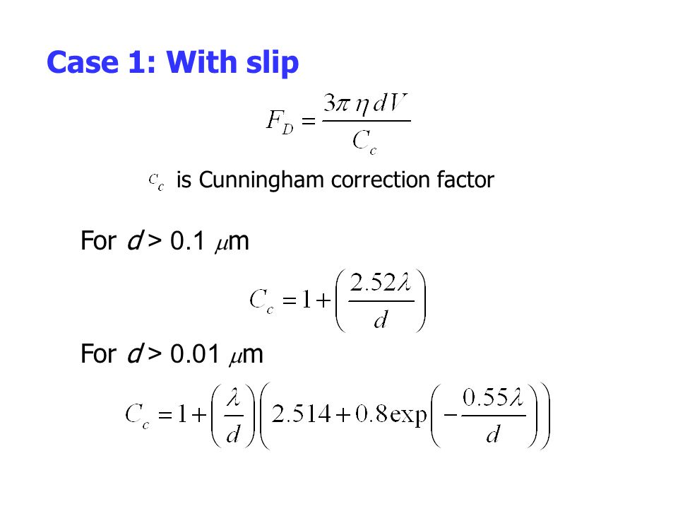 Case 1: With slip is Cunningham correction factor For d > 0.1  m For d > 0.01  m