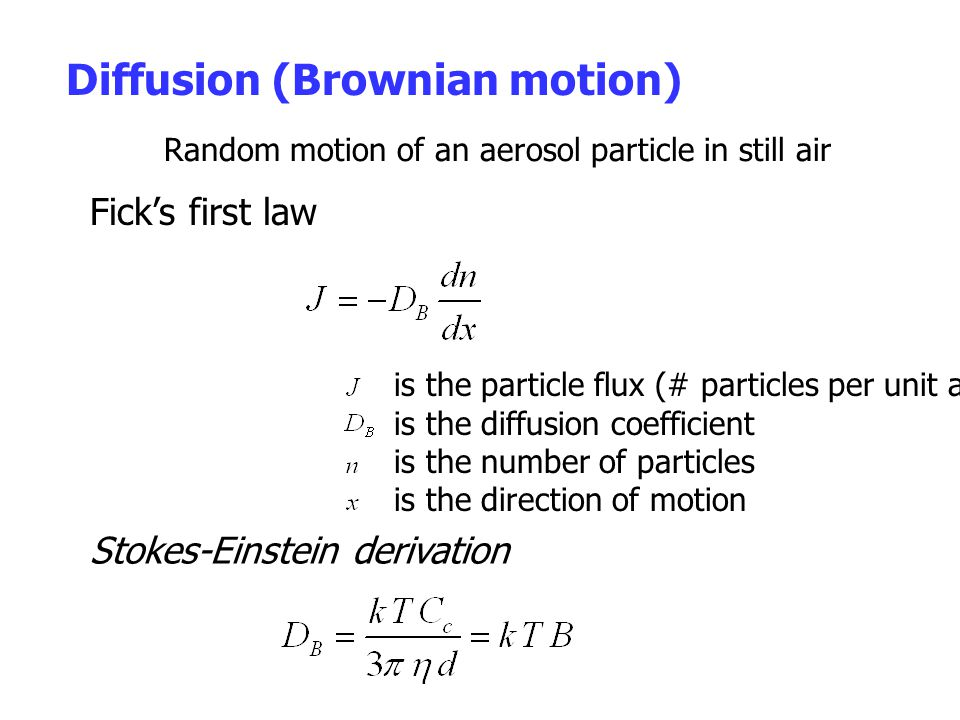 Diffusion (Brownian motion) Random motion of an aerosol particle in still air is the particle flux (# particles per unit area per unit time) is the diffusion coefficient is the number of particles is the direction of motion Fick's first law Stokes-Einstein derivation