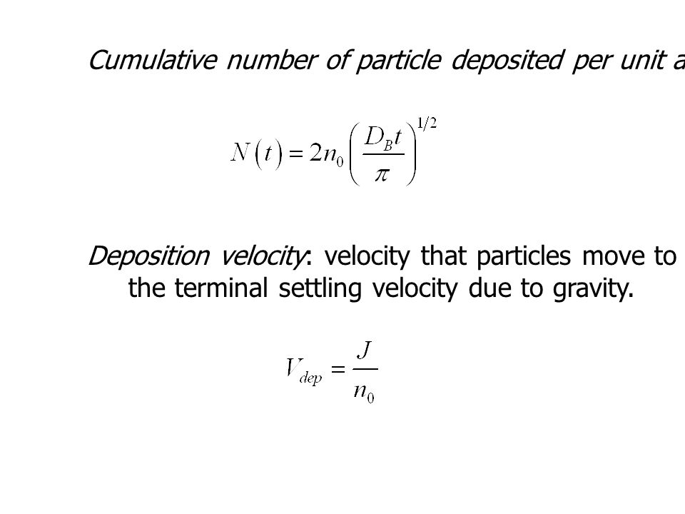 Cumulative number of particle deposited per unit area during time t Deposition velocity: velocity that particles move to a surface and is analogous to the terminal settling velocity due to gravity.