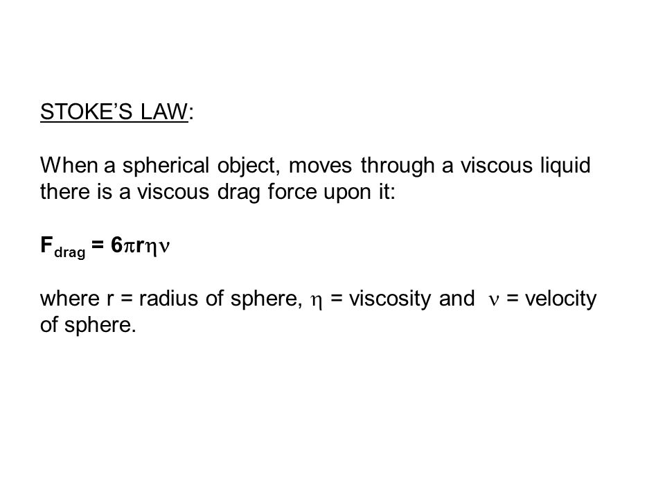 STOKE'S LAW: When a spherical object, moves through a viscous liquid there is a viscous drag force upon it: F drag = 6  r  where r = radius of sphere,  = viscosity and = velocity of sphere.