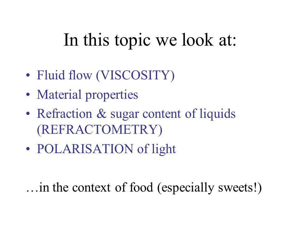 In this topic we look at: Fluid flow (VISCOSITY) Material properties Refraction & sugar content of liquids (REFRACTOMETRY) POLARISATION of light …in the context of food (especially sweets!)