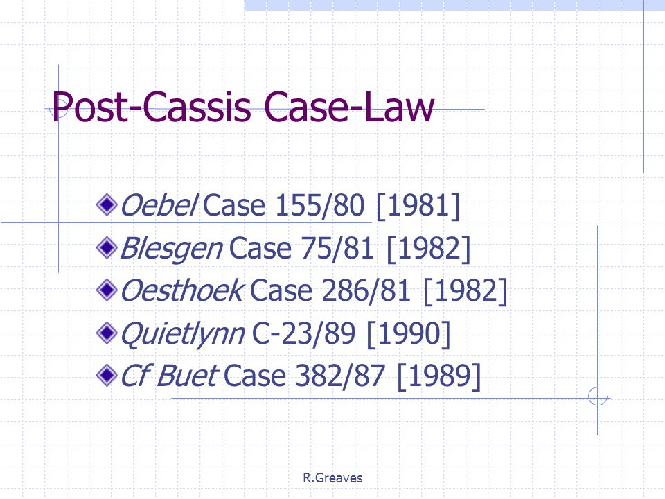 R.Greaves Post-Cassis Case-Law Oebel Case 155/80 [1981] Blesgen Case 75/81 [1982] Oesthoek Case 286/81 [1982] Quietlynn C-23/89 [1990] Cf Buet Case 382/87 [1989]