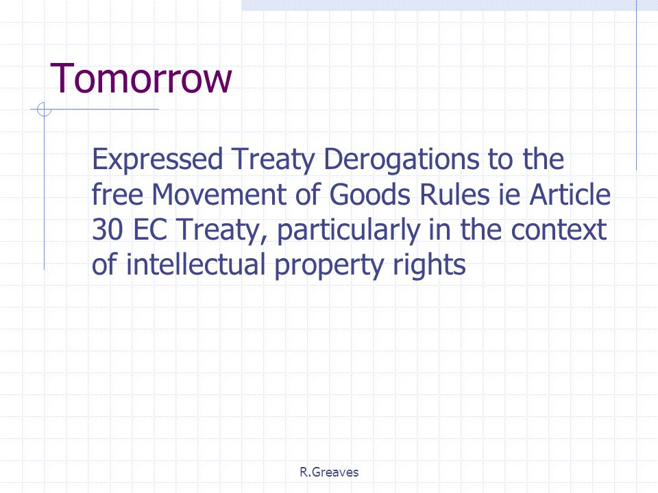 R.Greaves Tomorrow Expressed Treaty Derogations to the free Movement of Goods Rules ie Article 30 EC Treaty, particularly in the context of intellectual property rights