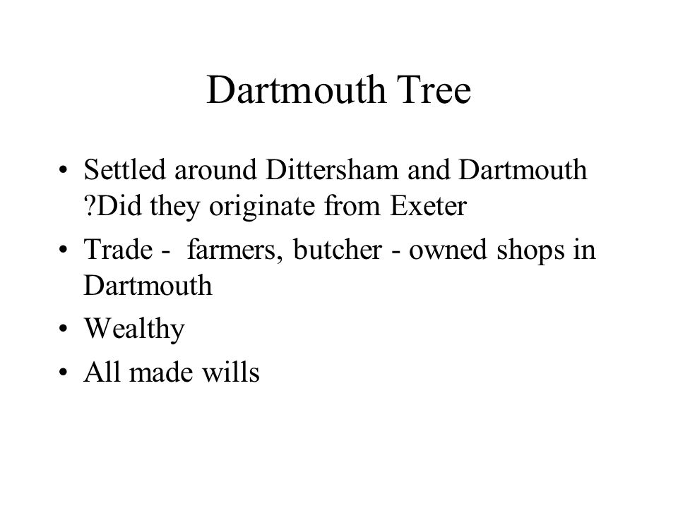 Settled around Dittersham and Dartmouth Did they originate from Exeter Trade - farmers, butcher - owned shops in Dartmouth Wealthy All made wills